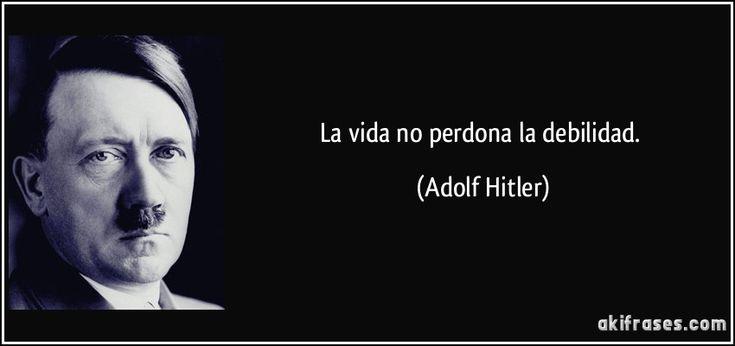 La vida no perdona la debilidad. (Adolf Hitler)