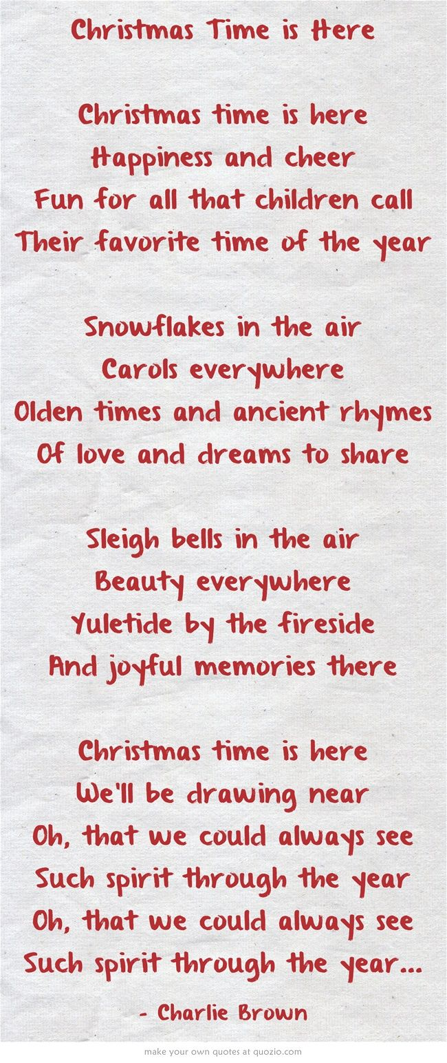 Christmas Time is Here  Christmas time is here Happiness and cheer Fun for all that children call Their favorite time of the year Snowflakes in the air Carols everywhere Olden times and ancient rhymes Of love and dreams to share Sleigh bells in the air Beauty everywhere Yuletide by the fireside And joyful memories there Christmas time is here We'll be drawing near Oh, that we could always see Such spirit through the year Oh, that we could always see Such spirit through...
