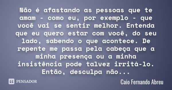 Não é afastando as pessoas que te amam - como eu, por exemplo - que você vai se sentir melhor. Entenda que eu quero estar com você, do seu lado, sabendo o que acontece. De repente me passa pela... — Caio Fernando Abreu