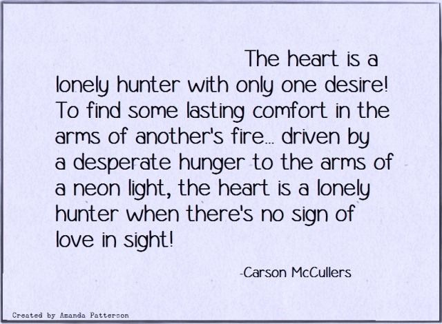 The heart is a lonely hunter...beautiful prose Carson Mc Cullers x