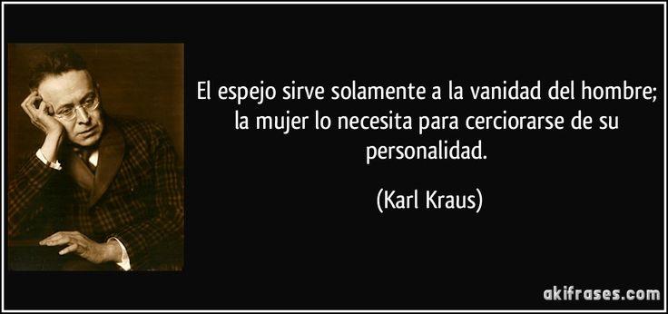 El espejo sirve solamente a la vanidad del hombre; la mujer lo necesita para cerciorarse de su personalidad. (Karl Kraus)