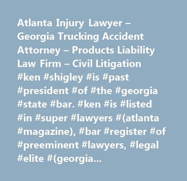 Atlanta Injury Lawyer – Georgia Trucking Accident Attorney – Products Liability Law Firm – Civil Litigation #ken #shigley #is #past #president #of #the #georgia #state #bar. #ken #is #listed #in #super #lawyers #(atlanta #magazine), #bar #register #of #preeminent #lawyers, #legal #elite #(georgia #trend) #and #is #a #board #certified #civil #trial #attorneys #of #the #national #board #of #trial #advocacy #in #georgia. #ken #represents #clients #in #injury, #brain #injury, #truck #accident…