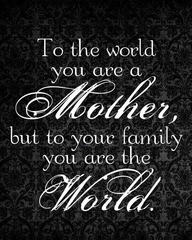 To the world you are a mother, but to your family you are the whole world.