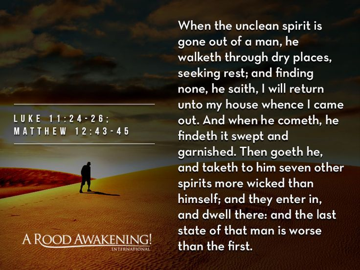 When the unclean spirit is gone out of a man, he walketh through dry places, seeking rest; and finding none, he saith, I will return unto my house whence I came out. And when he cometh, he findeth it swept and garnished. Then goeth he, and taketh to him seven other spirits more wicked than himself; and they enter in, and dwell there: and the last state of that man is worse than the first. - Luke 11:24-26; Matthew 12:43-45