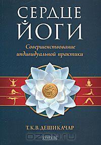 Дешикачар Т.К.В., «Сердце йоги. Совершенствование индивидуальной практики», 2011 г.