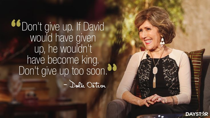 """""""Don't give up. If David would have given up, he wouldn't have become king. Don't give up too soon."""" -Dodie Osteen [Daystar.com]"""