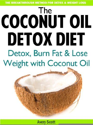 The Coconut Oil Detox Diet: Detox Your Body, Burn Fat & Lose Weight with Coconut Oil (Coconut Oil for Weight Loss & Detoxification)