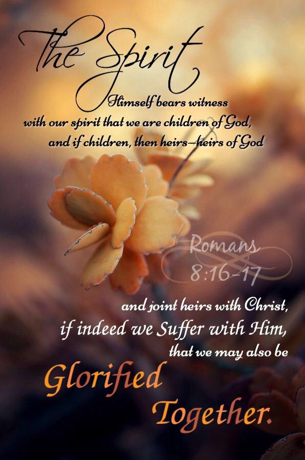 The Spirit himself testifies with our spirit that we are God's children. Romans 8:16