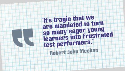 """It's tragic that we are mandated to turn so many eager young learners into frustrated test performers."" Robert John Meehan"