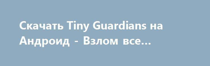 Скачать Tiny Guardians на Андроид - Взлом все открыто http://droider-best.ru/strategy/1521-skachat-tiny-guardians-na-android-vzlom-vse-otkryto.html