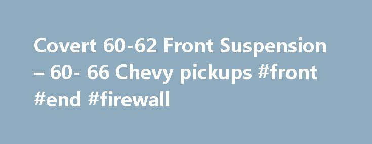Covert 60-62 Front Suspension – 60- 66 Chevy pickups #front #end #firewall http://rhode-island.remmont.com/covert-60-62-front-suspension-60-66-chevy-pickups-front-end-firewall/  # For those interested in upgrading the 60-62 to the later disc brake front suspension the following information explains the front suspension swap in my 1960 GMC short stepside. The newer front suspension is from a 1975 Chevy. It is my understanding anything from 1973-1987 (Chevy or GMC) will fit. (Actually anything…