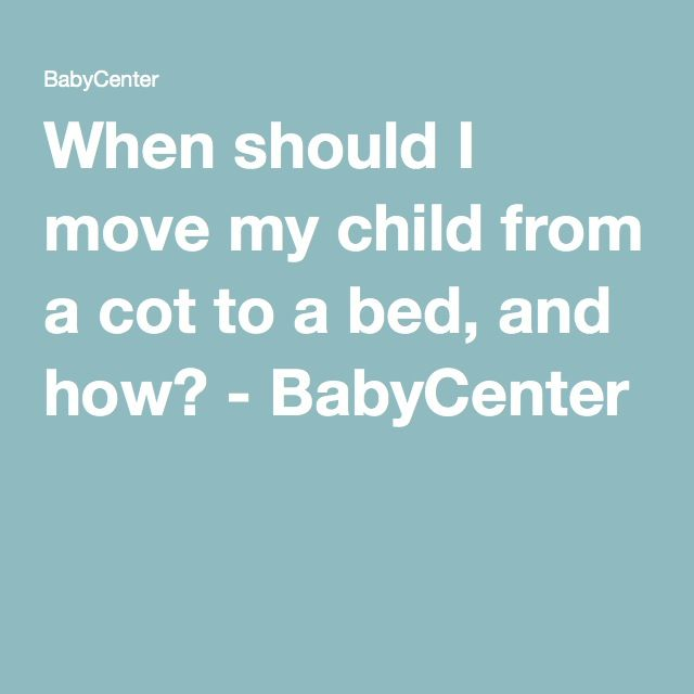 When should I move my child from a cot to a bed, and how? - BabyCenter