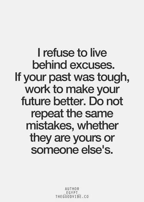 Trying to live this truth. You can use your past as an excuse or an example. Either way, it's up to you.