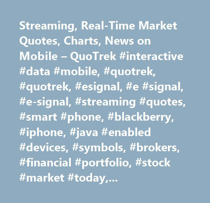 Streaming, Real-Time Market Quotes, Charts, News on Mobile – QuoTrek #interactive #data #mobile, #quotrek, #quotrek, #esignal, #e #signal, #e-signal, #streaming #quotes, #smart #phone, #blackberry, #iphone, #java #enabled #devices, #symbols, #brokers, #financial #portfolio, #stock #market #today, #stocks, #futures, #options, #forex, #market #news, #financial #news, #pr #newswire, #business #wire, #dow #jones #energy #and #commodities #news, #international #news, #options #lookup, #indices…