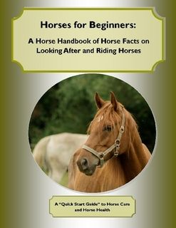 Horses for Beginners: A Horse Handbook of Horse Facts on Looking After and Riding Horses  A Quick Start Guide to Horse Care and Horse Health