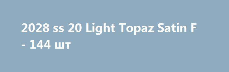 2028 ss 20 Light Topaz Satin F - 144 шт http://ewrostile.ru/products/10190-2028-ss-20-light-topaz-satin-f-144-sht  2028 ss 20 Light Topaz Satin F - 144 шт со скидкой 258 рублей. Подробнее о предложении на странице: http://ewrostile.ru/products/10190-2028-ss-20-light-topaz-satin-f-144-sht