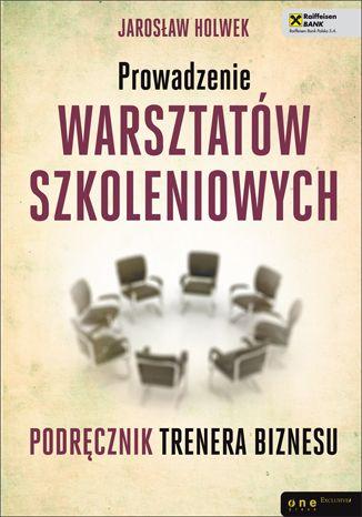 Prowadzenie warsztatów szkoleniowych. Podręcznik trenera biznesu - Jarosław Holwek