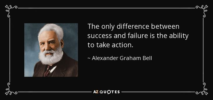 The only difference between success and failure is the ability to take action. - Alexander Graham Bell