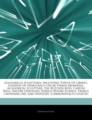 Articles on Allegorical Sculptures, Including: Statue of Liberty, Goddess of Democracy, Oscar Straus Memorial, Allegorical Sculpture, the Butcher Boys