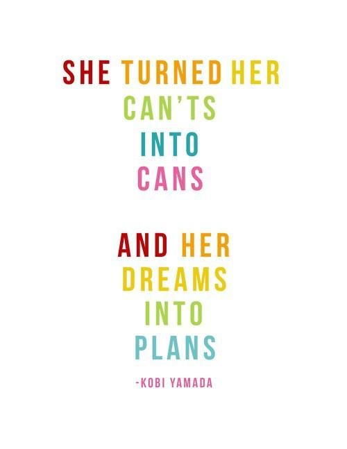 """She turned her can't into cans and her dreams into plans"" -Kobi Yamada"