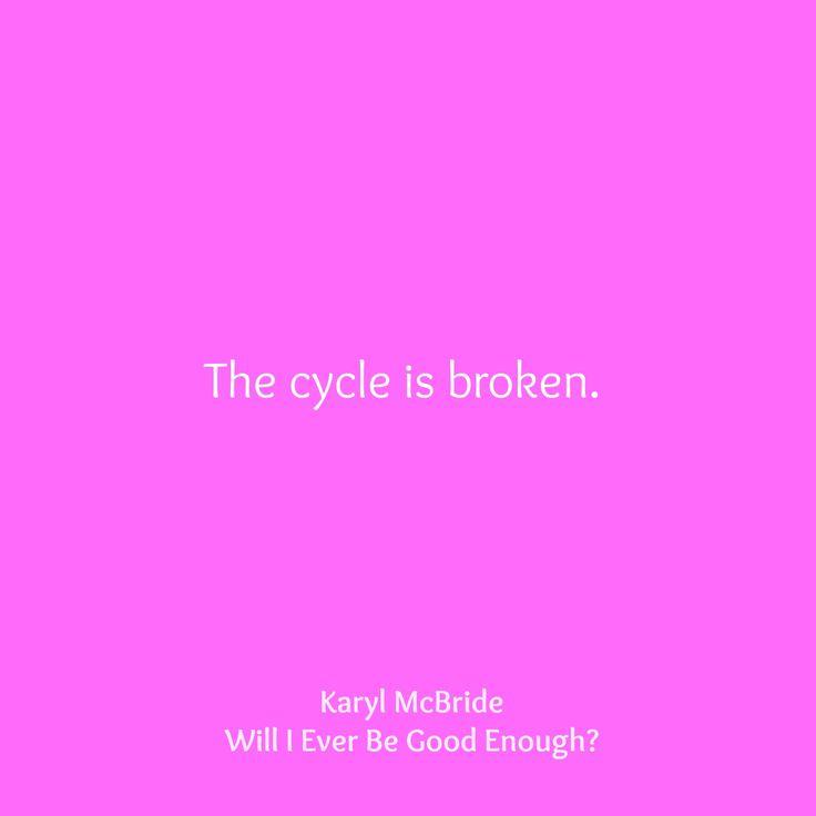 """The cycle is broken."" — Karyl McBride (Will I Ever Be Good Enough?: Healing the Daughters of Narcissistic Mothers)"