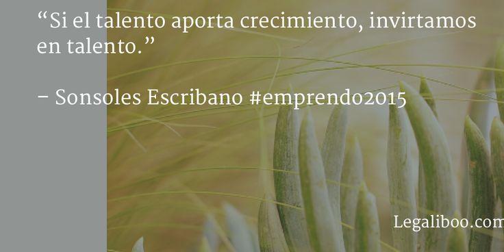 """""""Si el talento aporta crecimiento, invirtamos en talento.""""   – Sonsoles Escribano #emprendo2015"""