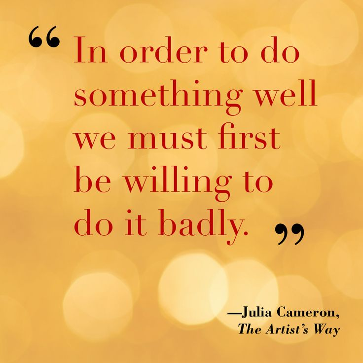 """In order to do something well we must first be willing to do it badly.""― Julia Cameron, The Artist's Way http://www.penguinrandomhouse.com/books/349644/the-artists-way-by-julia-cameron/"