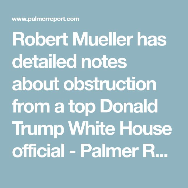 Robert Mueller has detailed notes about obstruction from a top Donald Trump White House official - Palmer Report