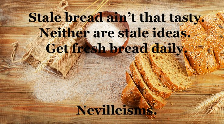 Stale bread isn't that tasty. Neither are stale ideas. Get fresh bread daily, Nevilleisms. Need a business mentor? Visit www.nevillechristie.com #nevilleisms #quotes #ideas