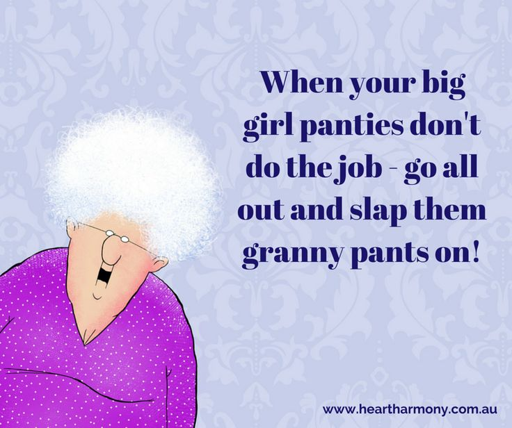When your big girl panties don't do the job - go all out and slap them granny pants on!