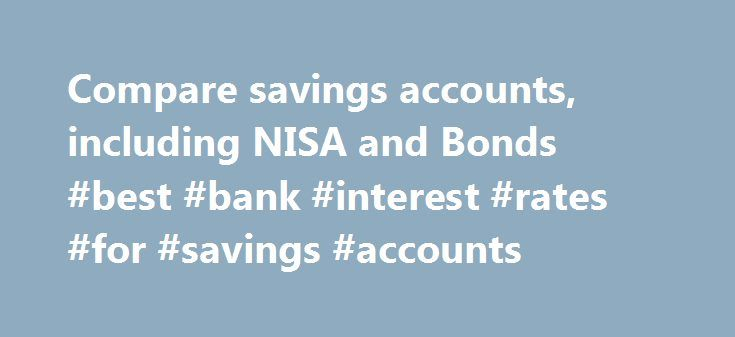 Compare savings accounts, including NISA and Bonds #best #bank #interest #rates #for #savings #accounts http://savings.nef2.com/compare-savings-accounts-including-nisa-and-bonds-best-bank-interest-rates-for-savings-accounts/  Compare All Savings You can compare our full range of available savings accounts using the tool below. A filter of different savings types is offered to make it easier for you to view accounts that may be suitable for your needs. To narrow down your search, click on the…