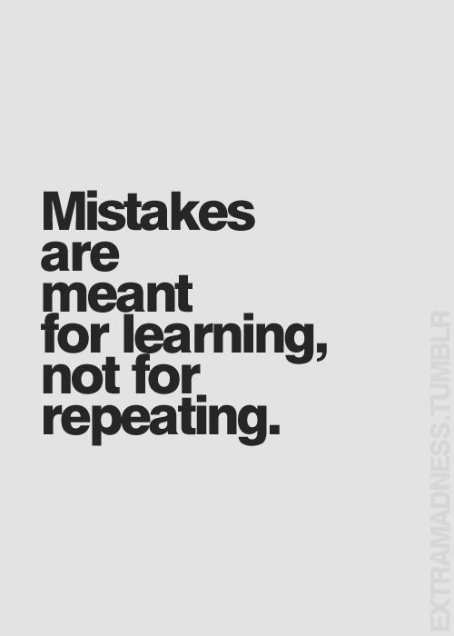 Mistakes are meant for learning, not for repeating.