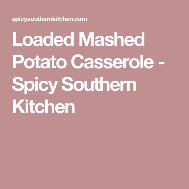 Loaded Mashed Potato Casserole - Spicy Southern Kitchen
