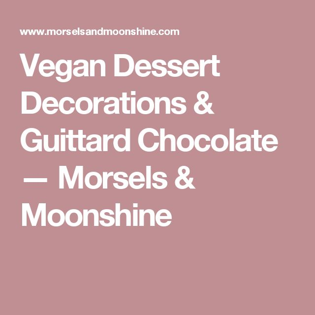 Vegan Dessert Decorations & Guittard Chocolate — Morsels & Moonshine
