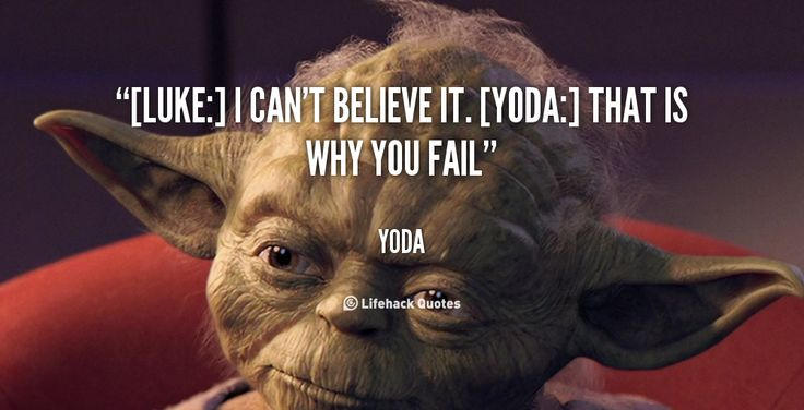 "Yoda Quotes: ""[Luke:] I Can T Believe It. [Yoda:] That Is Why You Fail"