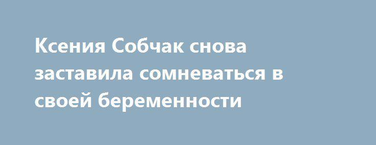 Ксения Собчак снова заставила сомневаться в своей беременности http://fashion-centr.ru/2016/07/24/%d0%ba%d1%81%d0%b5%d0%bd%d0%b8%d1%8f-%d1%81%d0%be%d0%b1%d1%87%d0%b0%d0%ba-%d1%81%d0%bd%d0%be%d0%b2%d0%b0-%d0%b7%d0%b0%d1%81%d1%82%d0%b0%d0%b2%d0%b8%d0%bb%d0%b0-%d1%81%d0%be%d0%bc%d0%bd%d0%b5%d0%b2/  Беременность Ксении Собчак многие начинают считать фарсом. Живот у звезды то появляется, то исчезает. Несколько недель назад Ксения Собчак «сделала» новость, появившись на одном из мероприятий с…