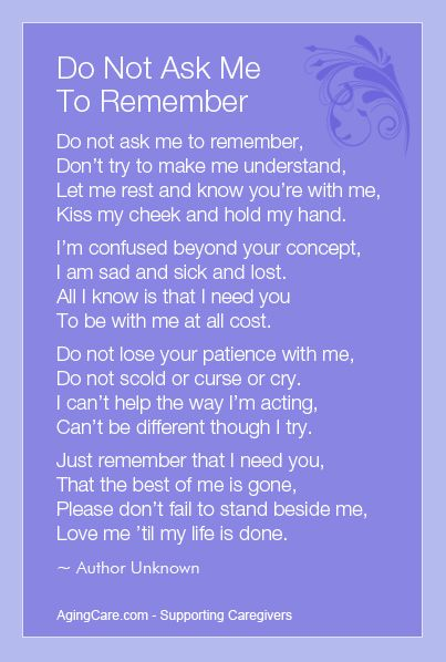 """""""Do not ask me to remember, don't try to make me understand.  Let me rest and know you're with me, kiss my cheek and hold my hand...""""    How to Care for a Person With Alzheimer's Disease  http://www.agingcare.com/139990"""