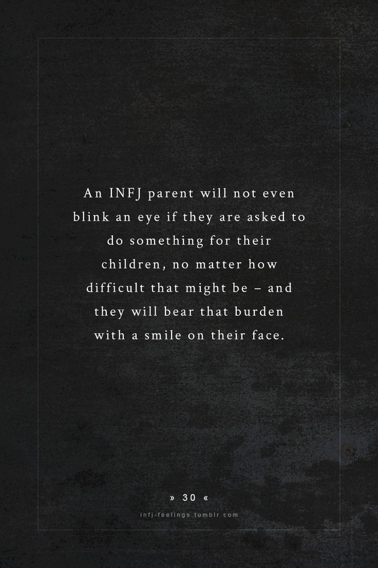 INFJ - These parents will not even blink an eye if they are asked to do something for their children, no matter how difficult that might be - and they will bear that burden with a smile on their face.