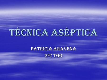 Técnica aséptica Patricia aravena 2ºc tgo. ¿Qué es la técnica aséptica?  El término aséptico significa sin microorganismos. La técnica aséptica se.