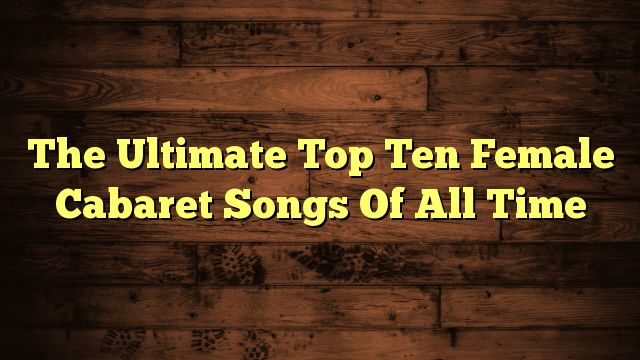 cool The Ultimate Top Ten Female Cabaret Songs Of All Time
