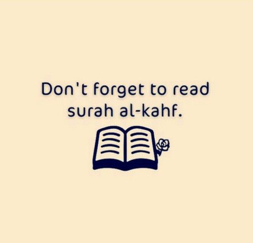 "Prophet Muhammad (PBUH) said,  ""Whoever reads Surah al-Kahf on Friday, will have a light that will shine from him from one Friday to the next."""