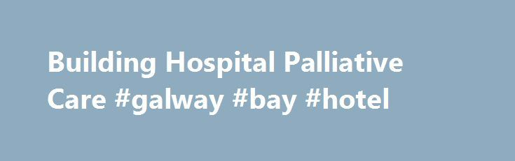 Building Hospital Palliative Care #galway #bay #hotel http://hotel.nef2.com/building-hospital-palliative-care-galway-bay-hotel/  #palliative care nursing # Membership CAPC makes sure you never have to reinvent the wheel because we are the hub for palliative care training, best practices, tools, technical assistance and metrics. We are also a vibrant community and convener of professionals dedicated to advancing the field of palliative care. Call CAPC to enroll your organization […]