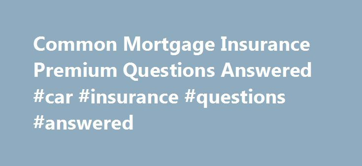 Common Mortgage Insurance Premium Questions Answered #car #insurance #questions #answered http://philippines.nef2.com/common-mortgage-insurance-premium-questions-answered-car-insurance-questions-answered/  # Common Mortgage Insurance Premium Questions Answered Mortgage insurance premiums. commonly referred to as MIP, pose many questions for borrowers. Mortgage insurance is an insurance policy where your mortgage lender is protected against the value of the outstanding mortgage liability in…