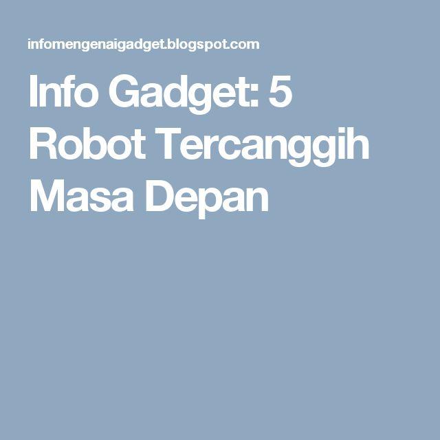 Info Gadget: 5 Robot Tercanggih Masa Depan