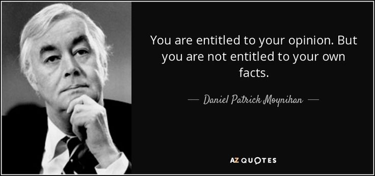 You are entitled to your own opinion. But you are not entitled to your your own facts. ~ Daniel P Moynihan