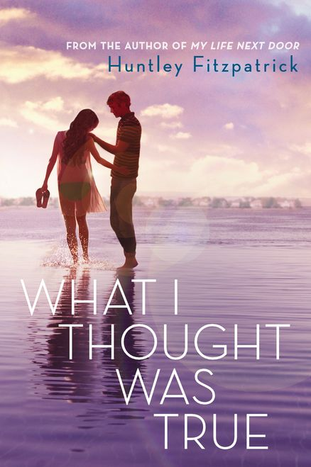WHAT I THOUGHT WAS TRUE by Huntley Fitzpatrick -- The eagerly anticipated follow-up to My Life Next Door is a magnetic, push-me-pull-me summer romance for fans of Sarah Dessen and Jenny Han.