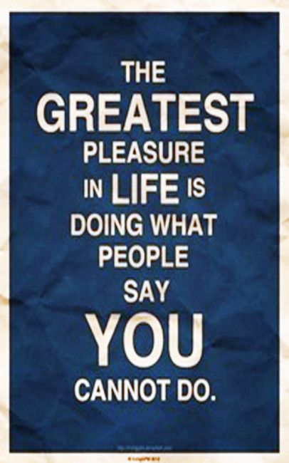The greatest pleasure in life is doing what people say you cannot do. - famous quote