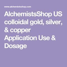 AlchemistsShop US colloidal gold, silver, & copper Application Use & Dosage