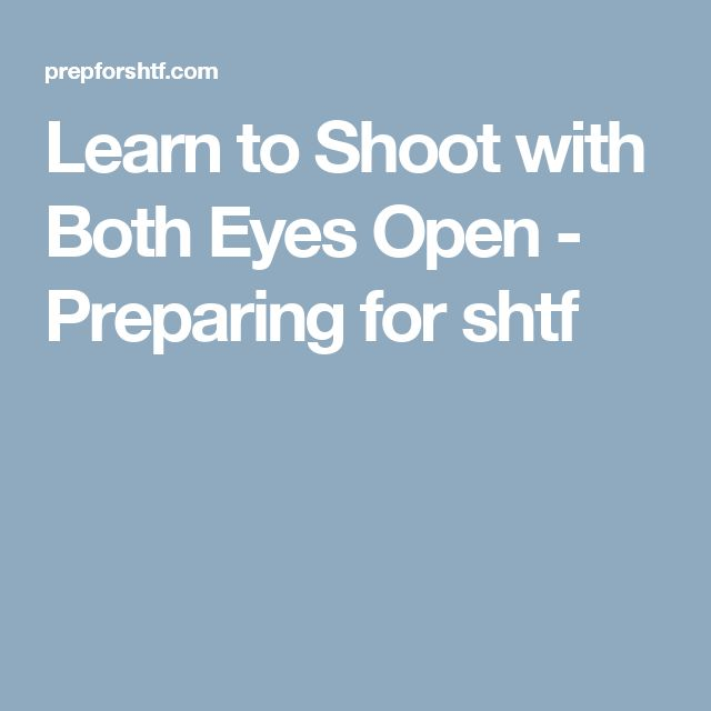 Learn to Shoot with Both Eyes Open - Preparing for shtf