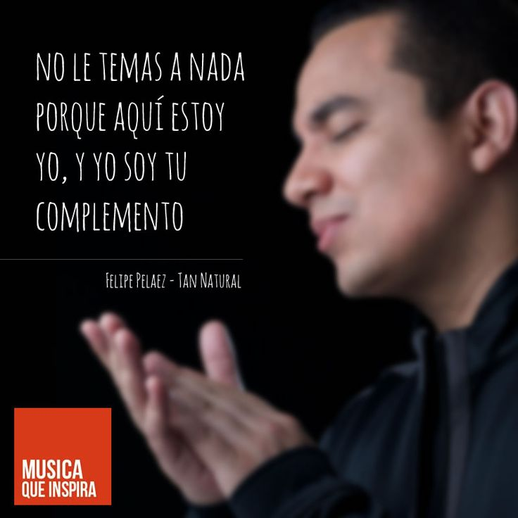 """MÚSICA QUE INSPIRA: """"No le temas a nada porque aquí estoy yo, y yo soy tu complemento"""" de Felipe Pelaez y su canción tan natural. Puedes ver el video en: http://youtu.be/c2jgy0QrnqQ"""